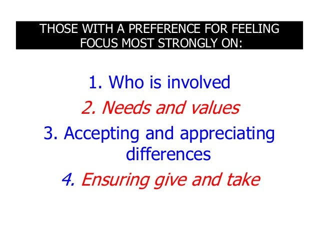 THOSE WITH A PREFERENCE FOR FEELING FOCUS MOST STRONGLY ON: 1. Who is involved 2. Needs and values 3. Accepting and apprec...