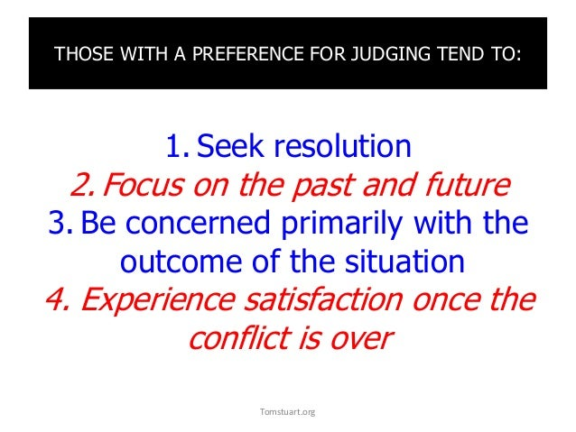 THOSE WITH A PREFERENCE FOR JUDGING TEND TO: 1. Seek resolution 2. Focus on the past and future 3. Be concerned primarily ...