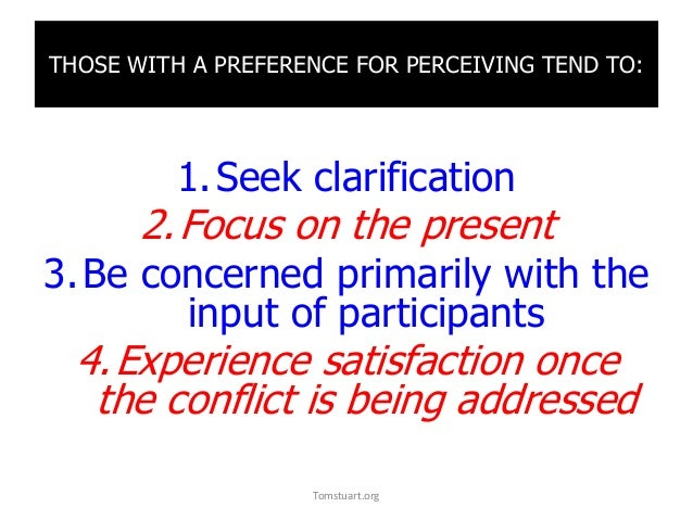 THOSE WITH A PREFERENCE FOR PERCEIVING TEND TO: 1.Seek clarification 2.Focus on the present 3.Be concerned primarily with ...