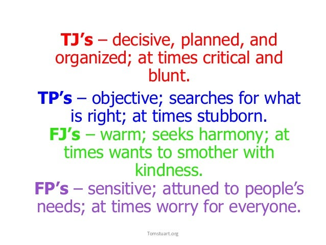 TJ's – decisive, planned, and organized; at times critical and blunt. TP's – objective; searches for what is right; at tim...