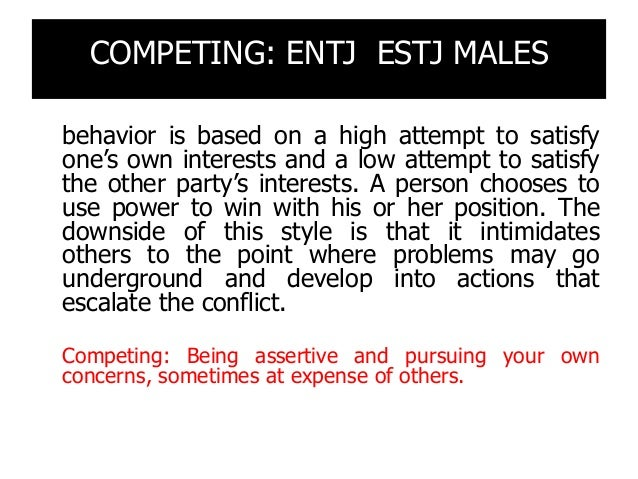 COMPETING: ENTJ ESTJ MALES behavior is based on a high attempt to satisfy one's own interests and a low attempt to satisfy...