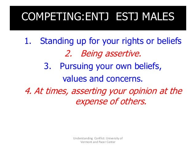 COMPETING:ENTJ ESTJ MALES 1. Standing up for your rights or beliefs 2. Being assertive. 3. Pursuing your own beliefs, valu...