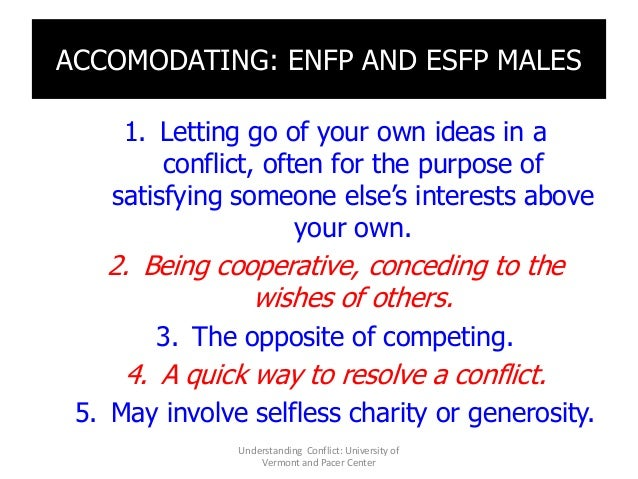 ACCOMODATING: ENFP AND ESFP MALES 1. Letting go of your own ideas in a conflict, often for the purpose of satisfying someo...