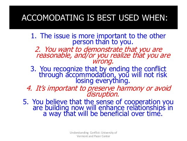 ACCOMODATING IS BEST USED WHEN: 1. The issue is more important to the other person than to you. 2. You want to demonstrate...