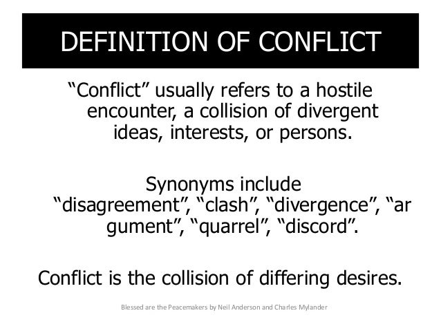 """DEFINITION OF CONFLICT """"Conflict"""" usually refers to a hostile encounter, a collision of divergent ideas, interests, or per..."""