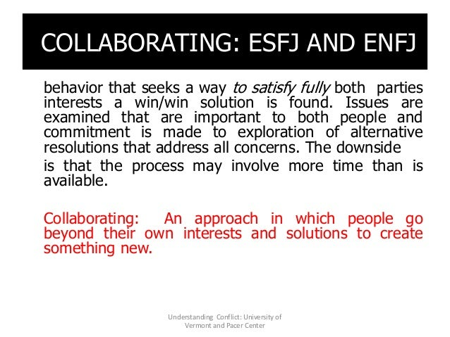 COLLABORATING: ESFJ AND ENFJ behavior that seeks a way to satisfy fully both parties interests a win/win solution is found...
