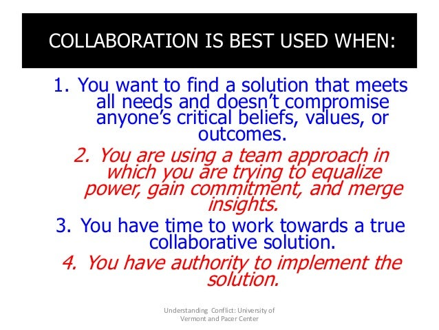 COLLABORATION IS BEST USED WHEN: 1. You want to find a solution that meets all needs and doesn't compromise anyone's criti...