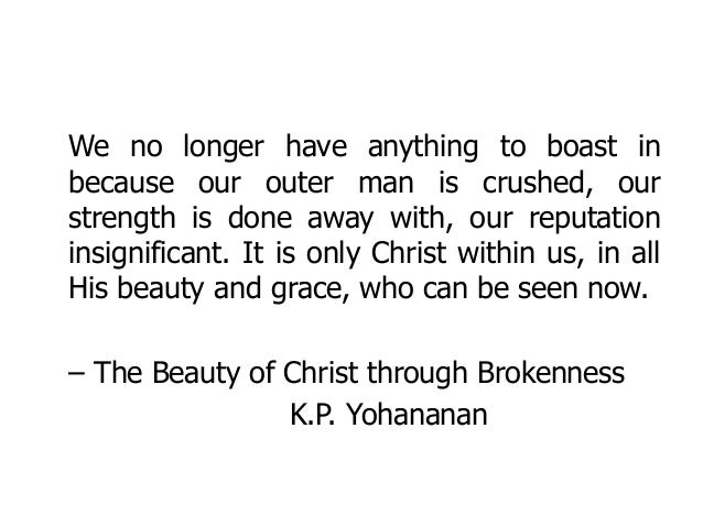 We no longer have anything to boast in because our outer man is crushed, our strength is done away with, our reputation in...