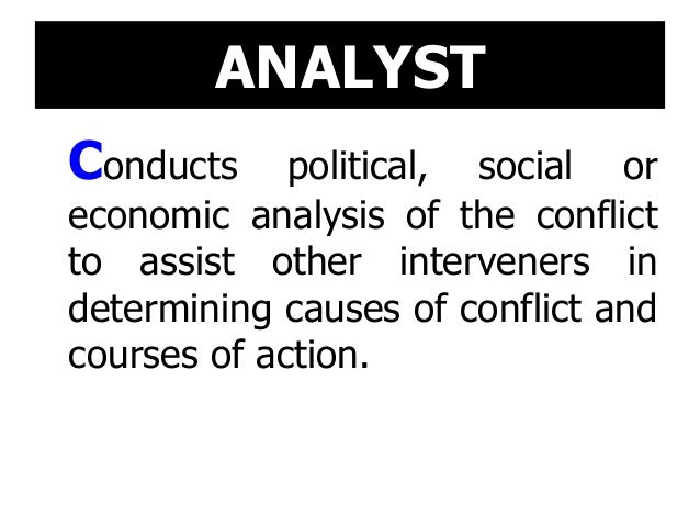 ANALYST Conducts political, social or economic analysis of the conflict to assist other interveners in determining causes ...