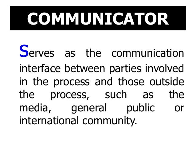 COMMUNICATOR serves as the communication interface between parties involved in the process and those outside the process, ...