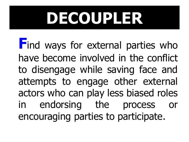DECOUPLER Find ways for external parties who have become involved in the conflict to disengage while saving face and attem...