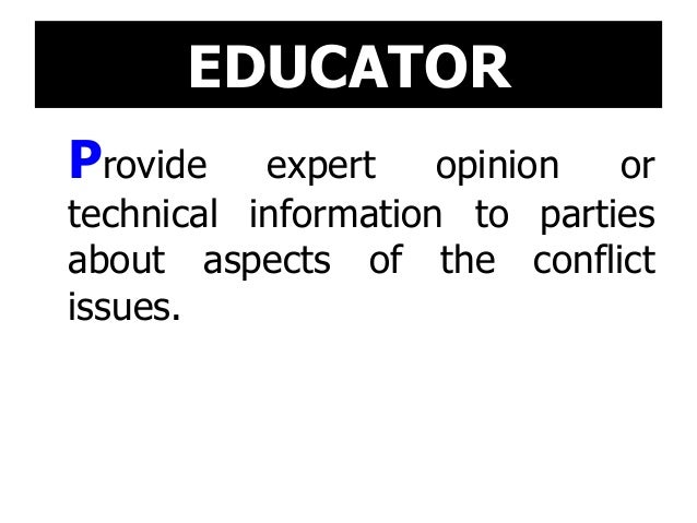 EDUCATOR Provide expert opinion or technical information to parties about aspects of the conflict issues.
