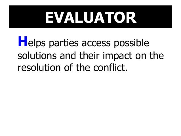 EVALUATOR Helps parties access possible solutions and their impact on the resolution of the conflict.