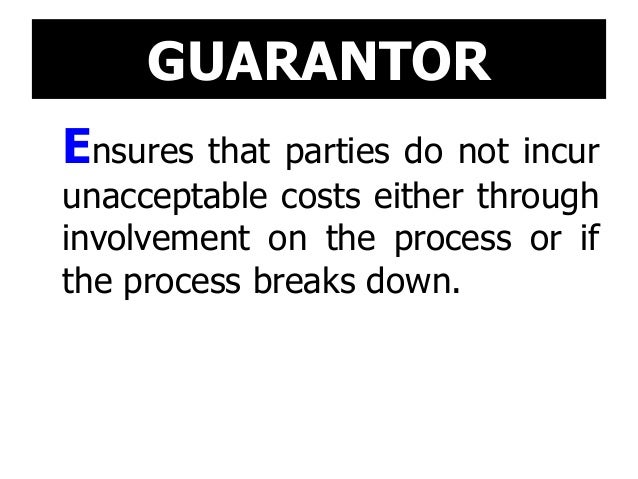 GUARANTOR Ensures that parties do not incur unacceptable costs either through involvement on the process or if the process...