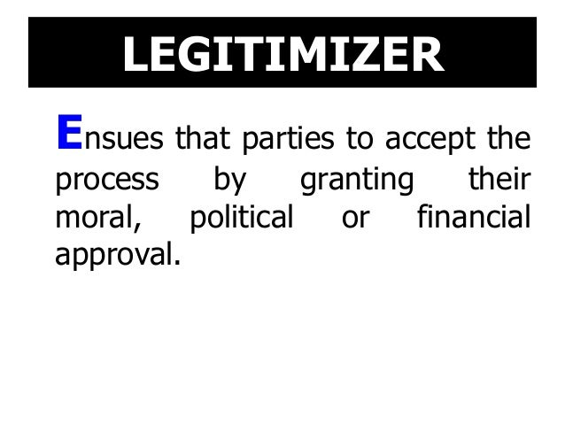 LEGITIMIZER Ensues that parties to accept the process by granting their moral, political or financial approval.