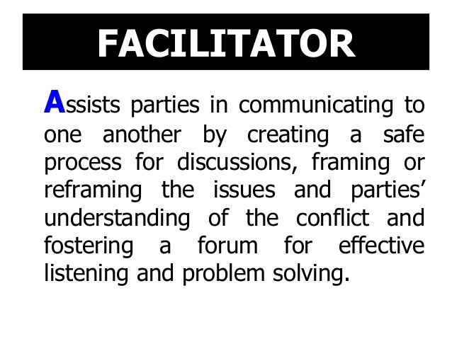FACILITATOR Assists parties in communicating to one another by creating a safe process for discussions, framing or reframi...