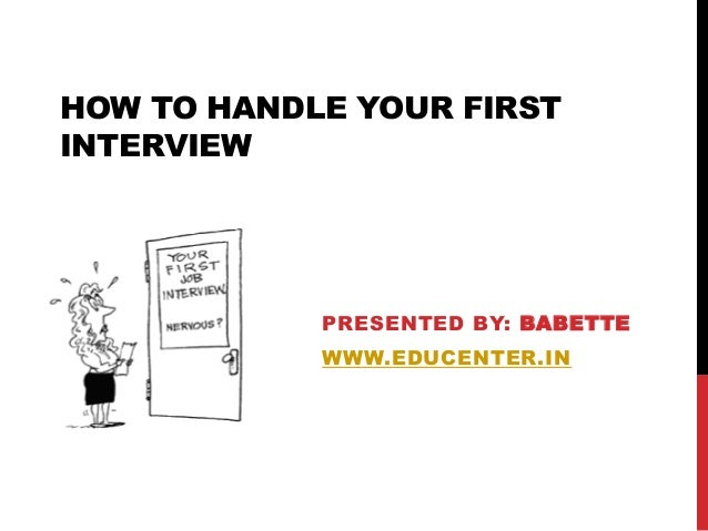 HOW TO HANDLE YOUR FIRST INTERVIEW PRESENTED BY: BABETTE WWW.EDUCENTER.IN