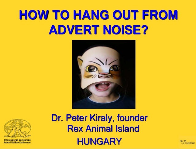 HOW TO HANG OUT FROM ADVERT NOISE?  Dr. Peter Kiraly, founder Rex Animal Island HUNGARY