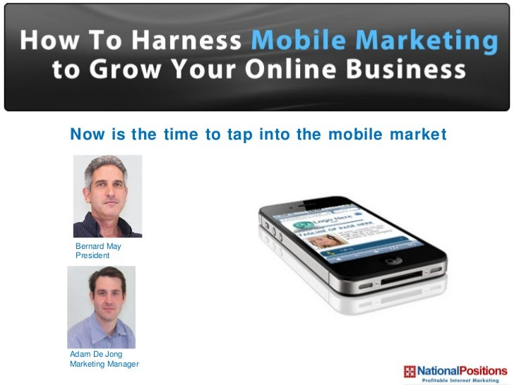 National Mobile Marketing  Now is the time to tap into the mobile market Bernard May President Adam De Jong Marketing Mana...