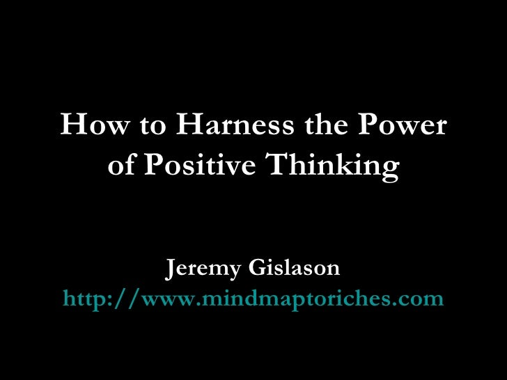 How to Harness the Power of Positive Thinking Jeremy Gislason http://www.mindmaptoriches.com
