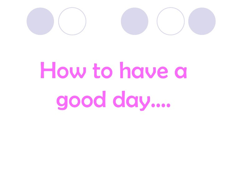 How to have a good day….