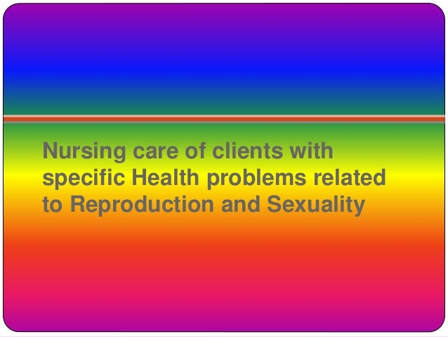 Nursing care of clients with specific Health problems related to Reproduction and Sexuality