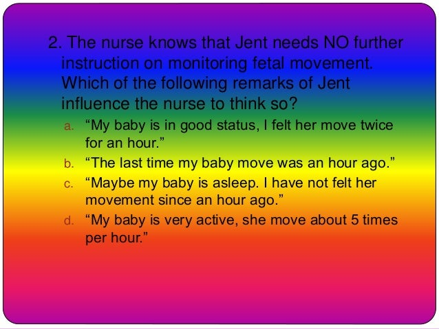 2. The nurse knows that Jent needs NO further instruction on monitoring fetal movement. Which of the following remarks of ...