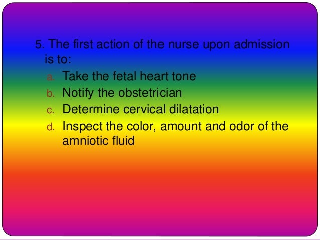 5. The first action of the nurse upon admission is to: a. Take the fetal heart tone b. Notify the obstetrician c. Determin...