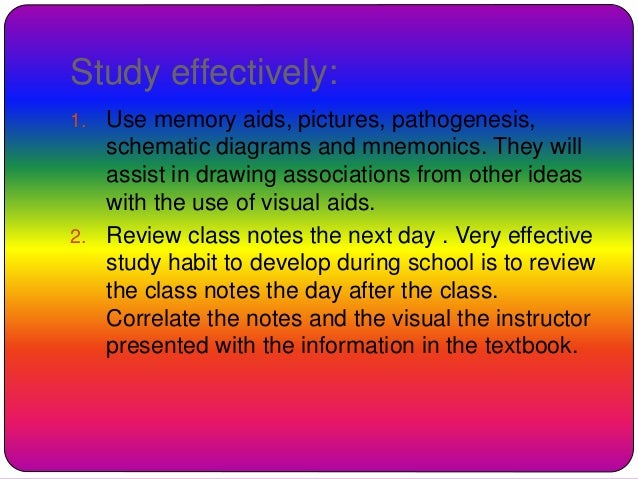 Study effectively: 1. Use memory aids, pictures, pathogenesis, schematic diagrams and mnemonics. They will assist in drawi...