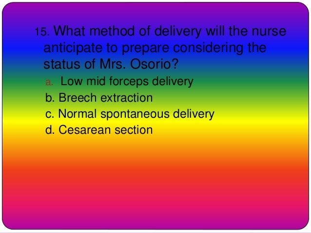 15. What method of delivery will the nurse anticipate to prepare considering the status of Mrs. Osorio? a. Low mid forceps...