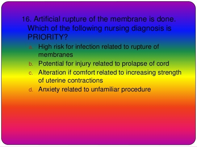 16. Artificial rupture of the membrane is done. Which of the following nursing diagnosis is PRIORITY? a. High risk for inf...