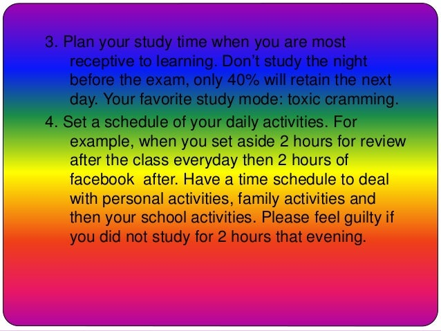 3. Plan your study time when you are most receptive to learning. Don't study the night before the exam, only 40% will reta...