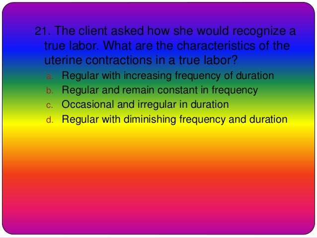 21. The client asked how she would recognize a true labor. What are the characteristics of the uterine contractions in a t...