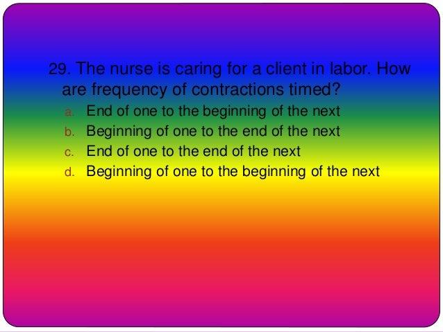 29. The nurse is caring for a client in labor. How are frequency of contractions timed? a. End of one to the beginning of ...