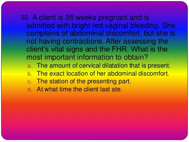 30. A client is 38 weeks pregnant and is admitted with bright red vaginal bleeding. She complains of abdominal discomfort,...