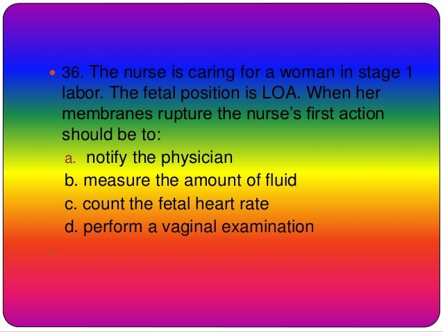  36. The nurse is caring for a woman in stage 1 labor. The fetal position is LOA. When her membranes rupture the nurse's ...