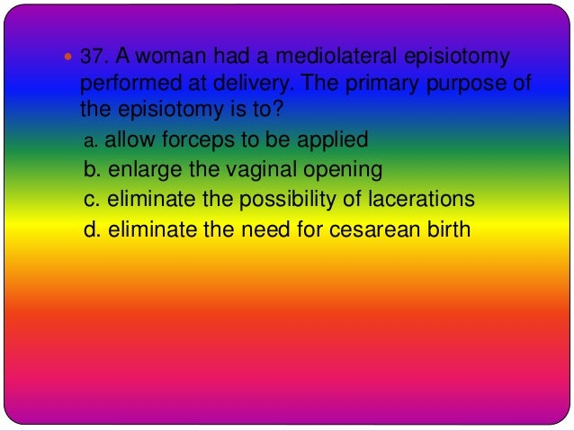  37. A woman had a mediolateral episiotomy performed at delivery. The primary purpose of the episiotomy is to? a. allow f...