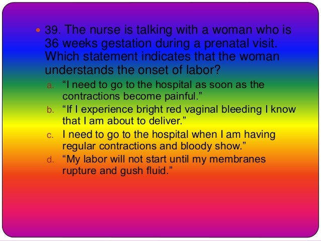  39. The nurse is talking with a woman who is 36 weeks gestation during a prenatal visit. Which statement indicates that ...