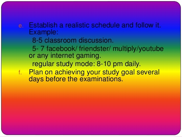 e. Establish a realistic schedule and follow it. Example: 8-5 classroom discussion. 5- 7 facebook/ friendster/ multiply/yo...