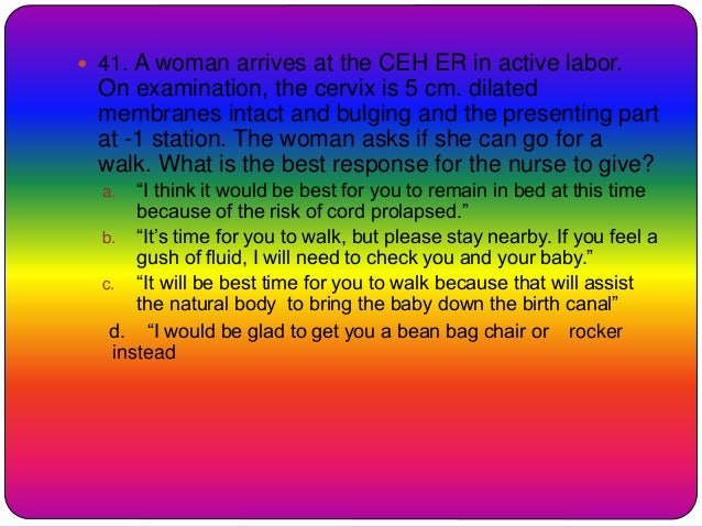  41. A woman arrives at the CEH ER in active labor. On examination, the cervix is 5 cm. dilated membranes intact and bulg...