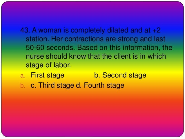 43. A woman is completely dilated and at +2 station. Her contractions are strong and last 50-60 seconds. Based on this inf...