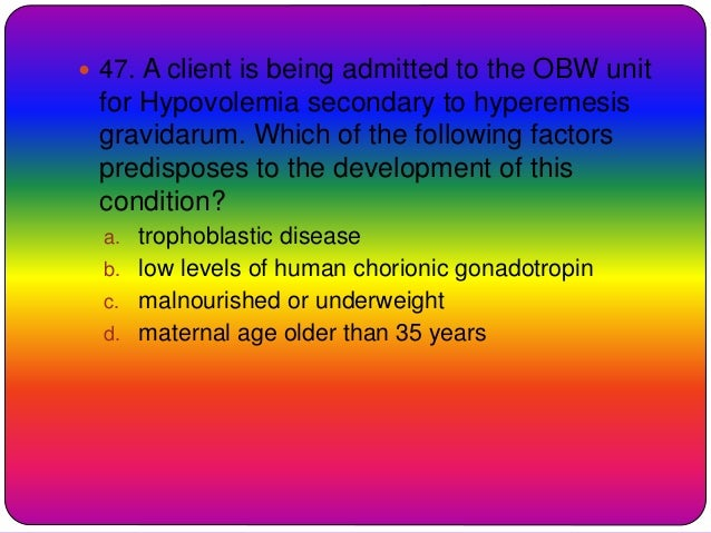  47. A client is being admitted to the OBW unit for Hypovolemia secondary to hyperemesis gravidarum. Which of the followi...