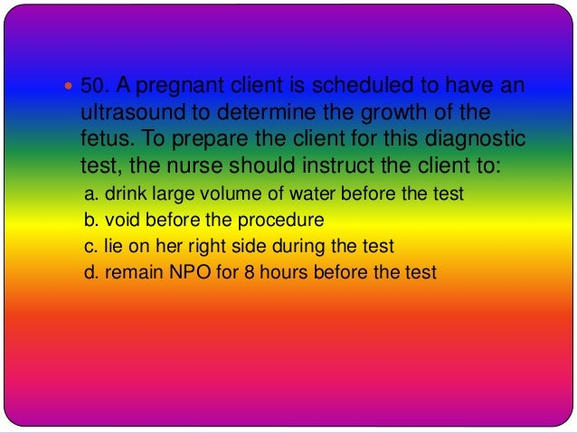  50. A pregnant client is scheduled to have an ultrasound to determine the growth of the fetus. To prepare the client for...