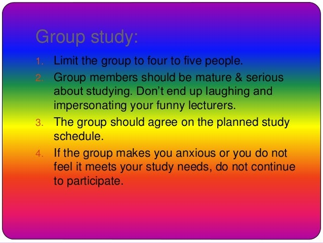 Group study: 1. Limit the group to four to five people. 2. Group members should be mature & serious about studying. Don't ...
