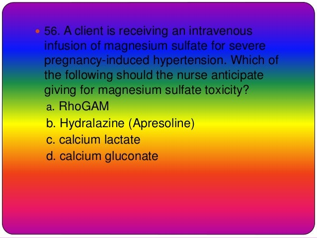  56. A client is receiving an intravenous infusion of magnesium sulfate for severe pregnancy-induced hypertension. Which ...