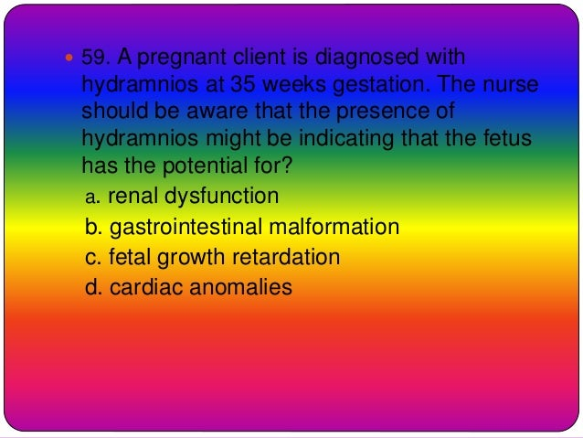  59. A pregnant client is diagnosed with hydramnios at 35 weeks gestation. The nurse should be aware that the presence of...
