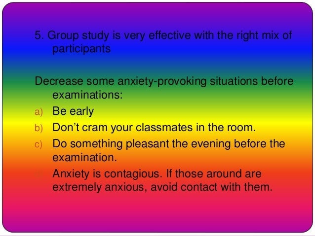 5. Group study is very effective with the right mix of participants Decrease some anxiety-provoking situations before exam...