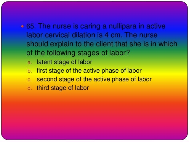  65. The nurse is caring a nullipara in active labor cervical dilation is 4 cm. The nurse should explain to the client th...