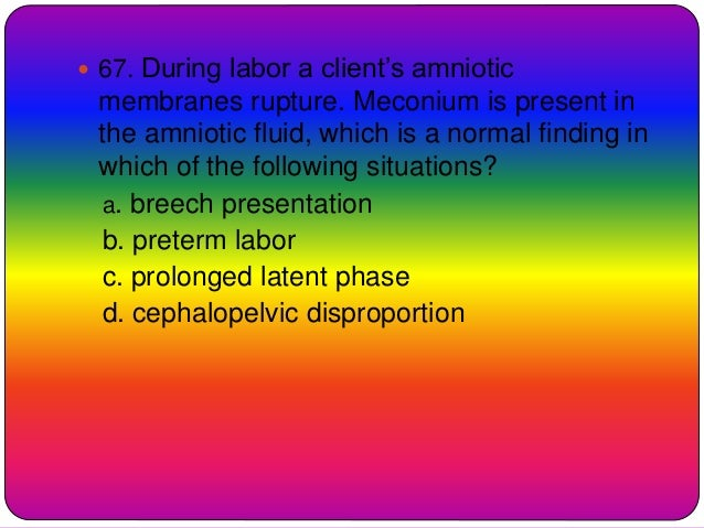  67. During labor a client's amniotic membranes rupture. Meconium is present in the amniotic fluid, which is a normal fin...
