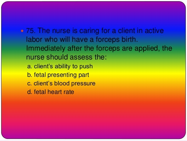 75. The nurse is caring for a client in active labor who will have a forceps birth. Immediately after the forceps are ap...